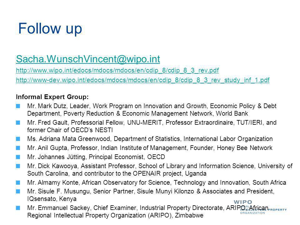 Follow up Sacha.WunschVincent@wipo.int http://www.wipo.int/edocs/mdocs/mdocs/en/cdip_8/cdip_8_3_rev.pdf http://www-dev.wipo.int/edocs/mdocs/mdocs/en/cdip_8/cdip_8_3_rev_study_inf_1.pdf Informal Expert Group: Mr.