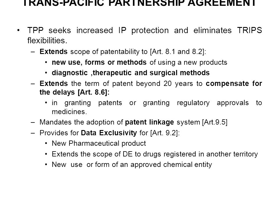 TRANS-PACIFIC PARTNERSHIP AGREEMENT TPP seeks increased IP protection and eliminates TRIPS flexibilities. –Extends scope of patentability to [Art. 8.1