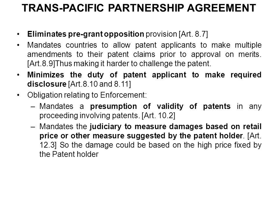 TRANS-PACIFIC PARTNERSHIP AGREEMENT Eliminates pre-grant opposition provision [Art. 8.7] Mandates countries to allow patent applicants to make multipl