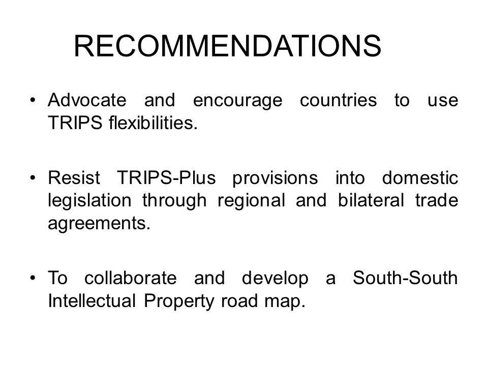 RECOMMENDATIONS Advocate and encourage countries to use TRIPS flexibilities. Resist TRIPS-Plus provisions into domestic legislation through regional a