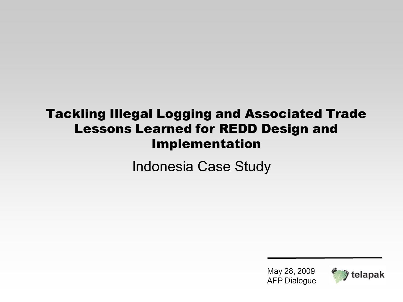 Tackling Illegal Logging and Associated Trade Lessons Learned for REDD Design and Implementation Indonesia Case Study May 28, 2009 AFP Dialogue