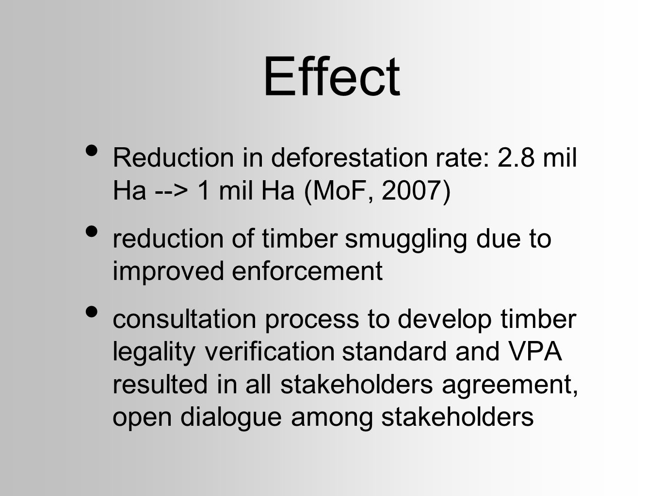 Effect Reduction in deforestation rate: 2.8 mil Ha --> 1 mil Ha (MoF, 2007) reduction of timber smuggling due to improved enforcement consultation pro