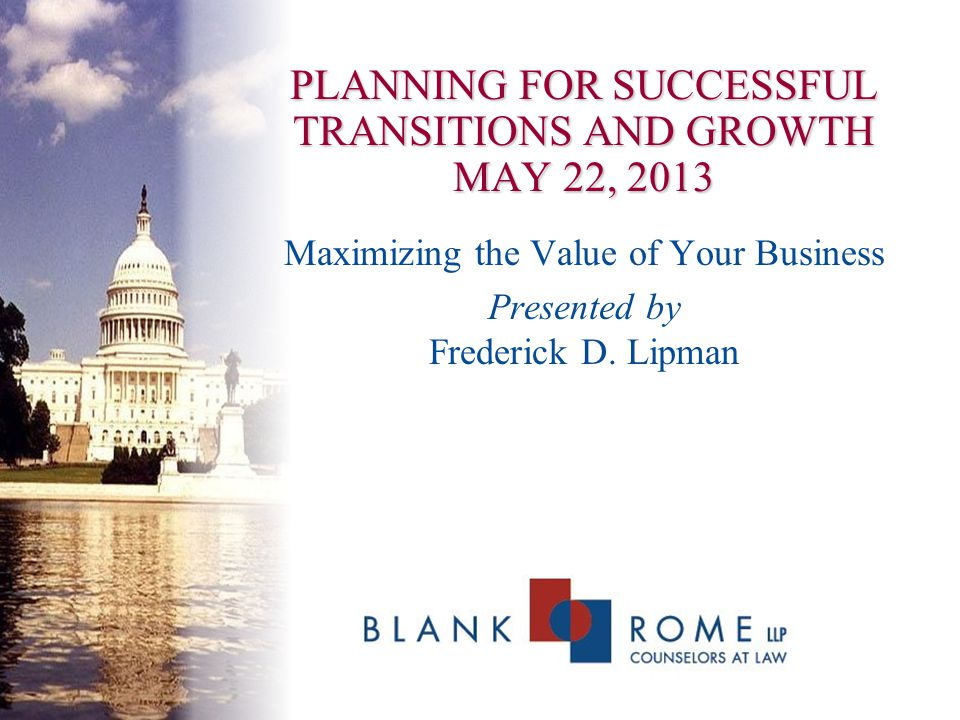 PLANNING FOR SUCCESSFUL TRANSITIONS AND GROWTH MAY 22, 2013 Maximizing the Value of Your Business Presented by Frederick D. Lipman