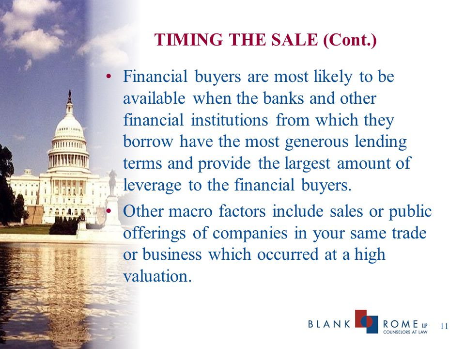 TIMING THE SALE (Cont.) Financial buyers are most likely to be available when the banks and other financial institutions from which they borrow have the most generous lending terms and provide the largest amount of leverage to the financial buyers.