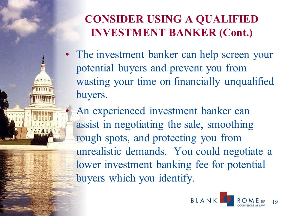 CONSIDER USING A QUALIFIED INVESTMENT BANKER (Cont.) The investment banker can help screen your potential buyers and prevent you from wasting your time on financially unqualified buyers.