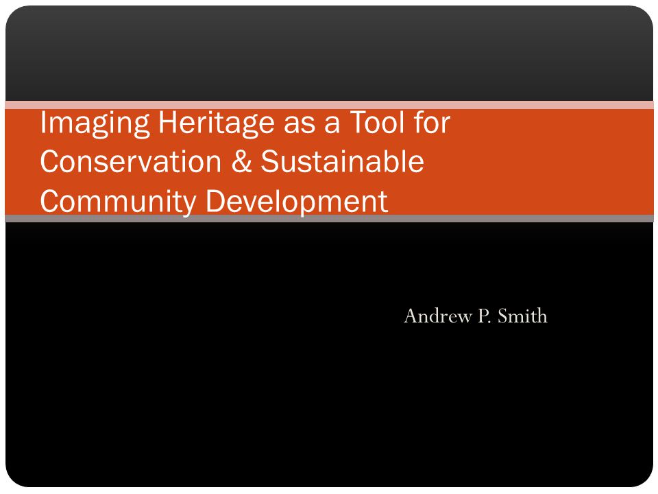 Andrew P. Smith Imaging Heritage as a Tool for Conservation & Sustainable Community Development