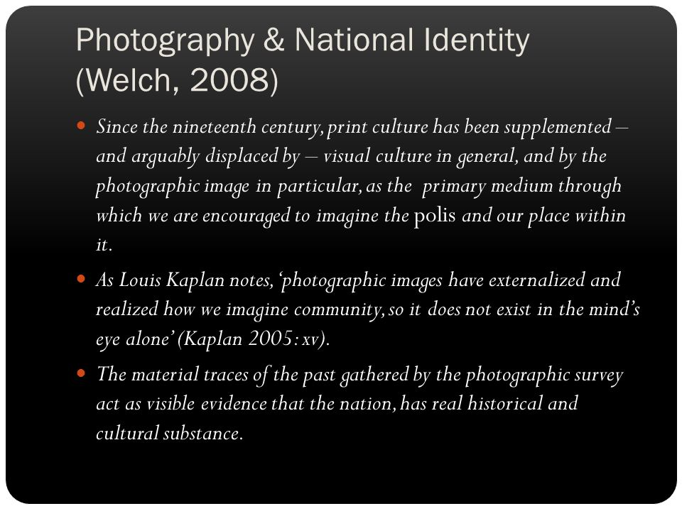 Photography & National Identity (Welch, 2008) Since the nineteenth century, print culture has been supplemented – and arguably displaced by – visual culture in general, and by the photographic image in particular, as the primary medium through which we are encouraged to imagine the polis and our place within it.