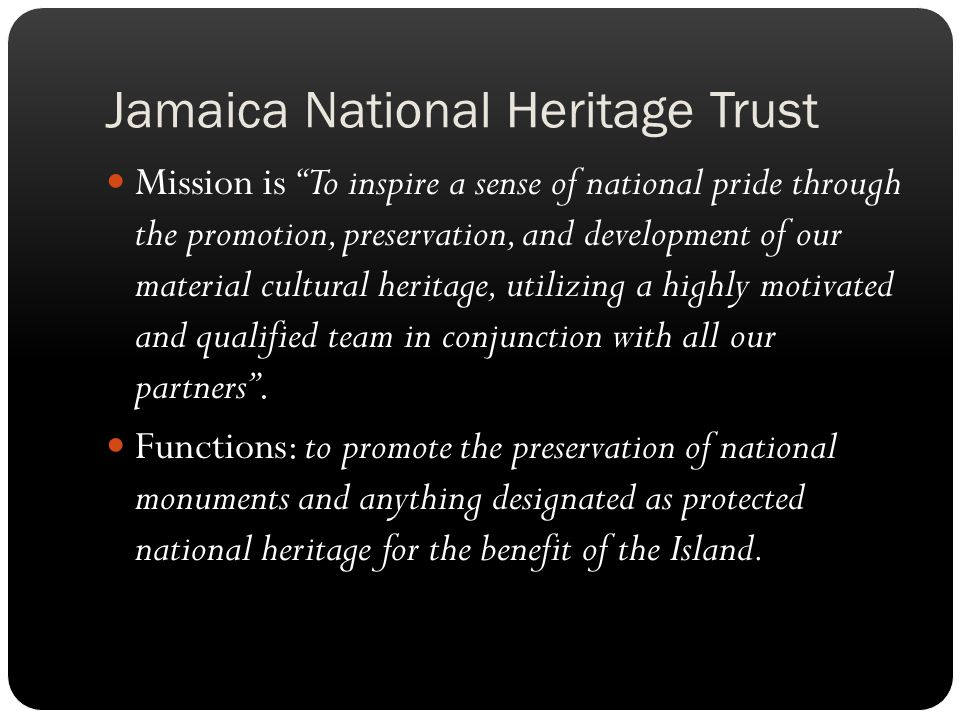 Jamaica National Heritage Trust Mission is To inspire a sense of national pride through the promotion, preservation, and development of our material cultural heritage, utilizing a highly motivated and qualified team in conjunction with all our partners.