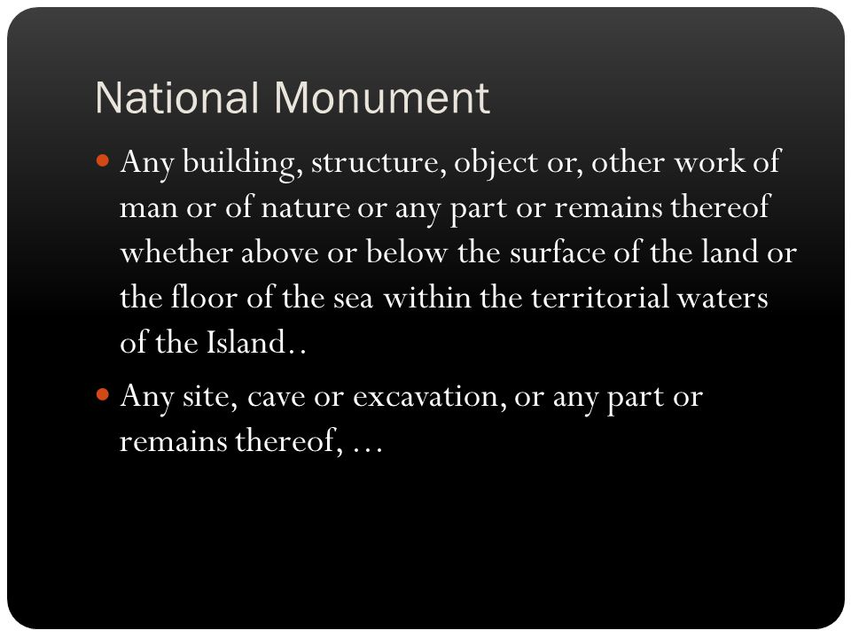 National Monument Any building, structure, object or, other work of man or of nature or any part or remains thereof whether above or below the surface of the land or the floor of the sea within the territorial waters of the Island..