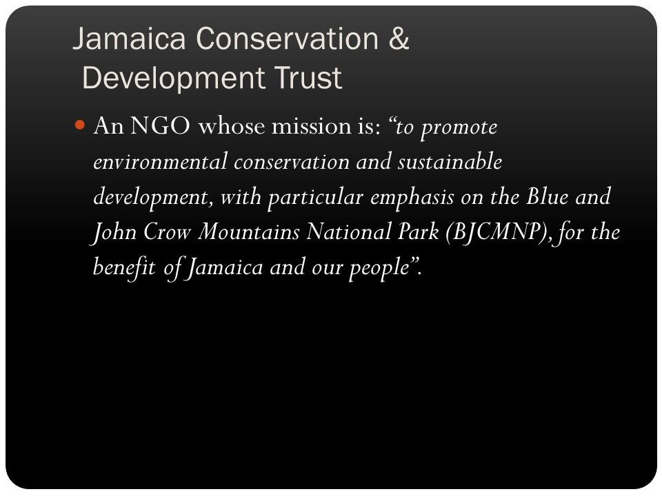 Jamaica Conservation & Development Trust An NGO whose mission is: to promote environmental conservation and sustainable development, with particular emphasis on the Blue and John Crow Mountains National Park (BJCMNP), for the benefit of Jamaica and our people.