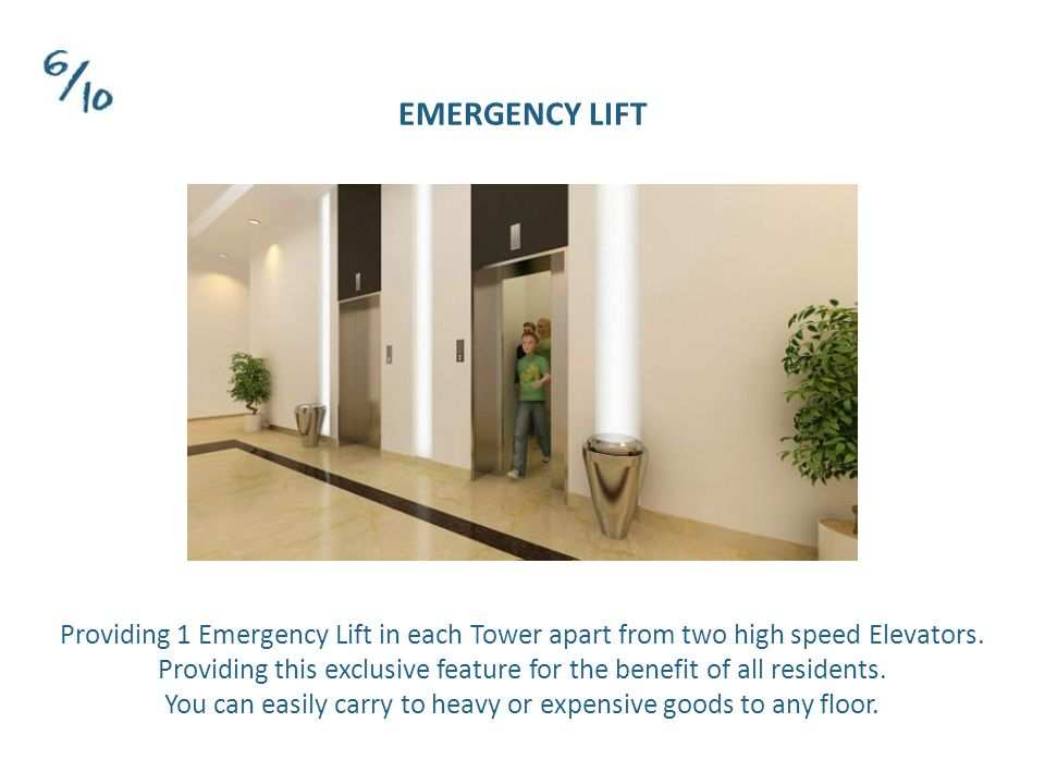 EMERGENCY LIFT Providing 1 Emergency Lift in each Tower apart from two high speed Elevators.