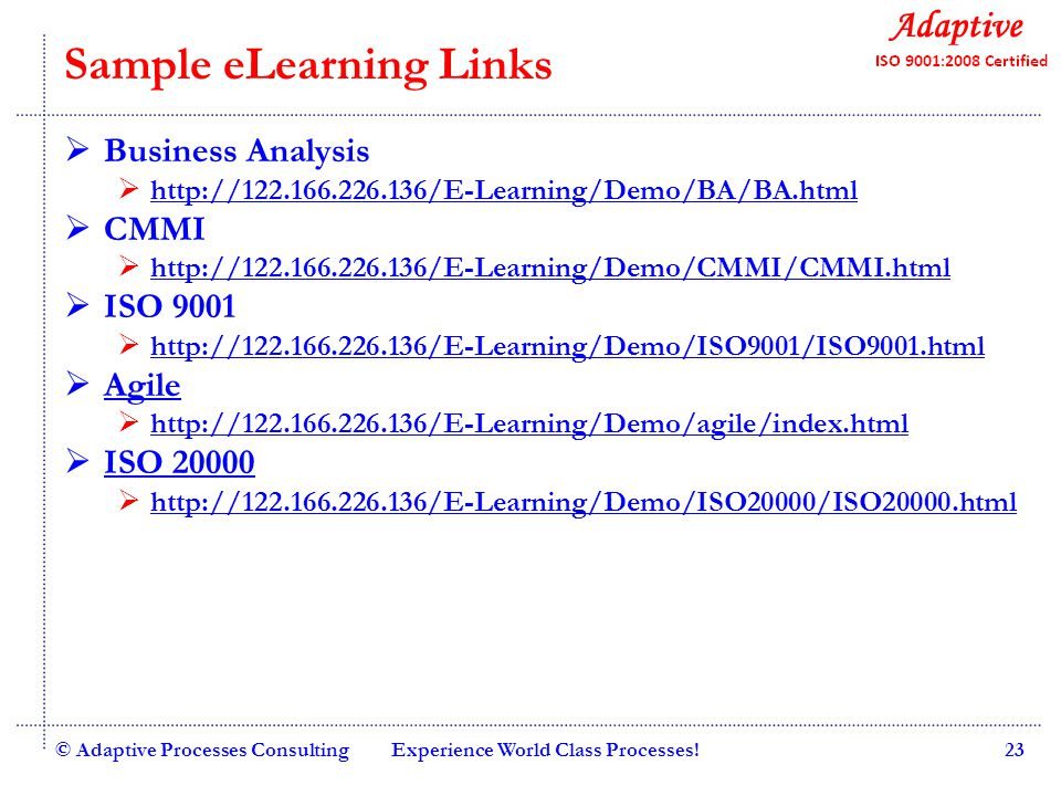 Quality Consulting Sample eLearning Links Business Analysis http://122.166.226.136/E-Learning/Demo/BA/BA.html CMMI http://122.166.226.136/E-Learning/Demo/CMMI/CMMI.html ISO 9001 http://122.166.226.136/E-Learning/Demo/ISO9001/ISO9001.html Agile http://122.166.226.136/E-Learning/Demo/agile/index.html ISO 20000 http://122.166.226.136/E-Learning/Demo/ISO20000/ISO20000.html © Adaptive Processes ConsultingExperience World Class Processes!23