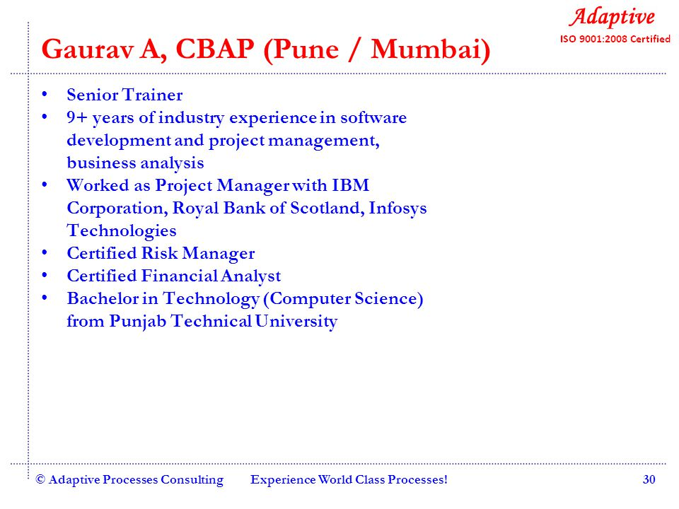 Quality Consulting Gaurav A, CBAP (Pune / Mumbai) Senior Trainer 9+ years of industry experience in software development and project management, business analysis Worked as Project Manager with IBM Corporation, Royal Bank of Scotland, Infosys Technologies Certified Risk Manager Certified Financial Analyst Bachelor in Technology (Computer Science) from Punjab Technical University © Adaptive Processes ConsultingExperience World Class Processes!30