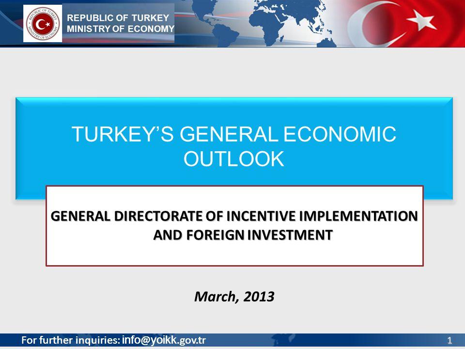 For further inquiries: info @ yoikk.gov.tr 1 March, 2013 For further inquiries: info @ yoikk.gov.tr TURKEYS GENERAL ECONOMIC OUTLOOK GENERAL DIRECTORA