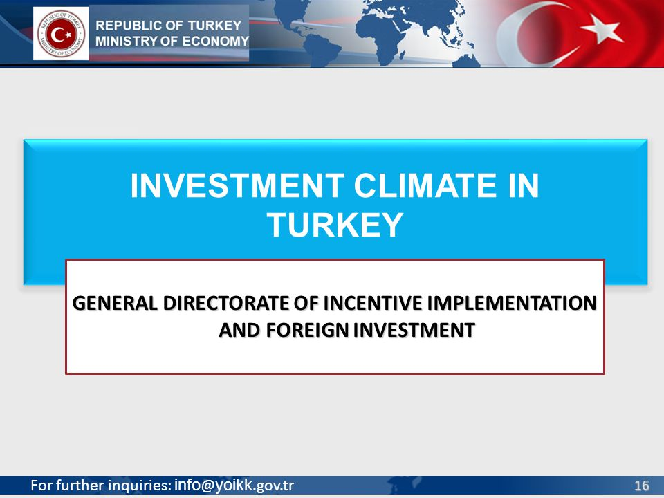 For further inquiries: info @ yoikk.gov.tr 16 INVESTMENT CLIMATE IN TURKEY INVESTMENT CLIMATE IN TURKEY GENERAL DIRECTORATE OF INCENTIVE IMPLEMENTATIO