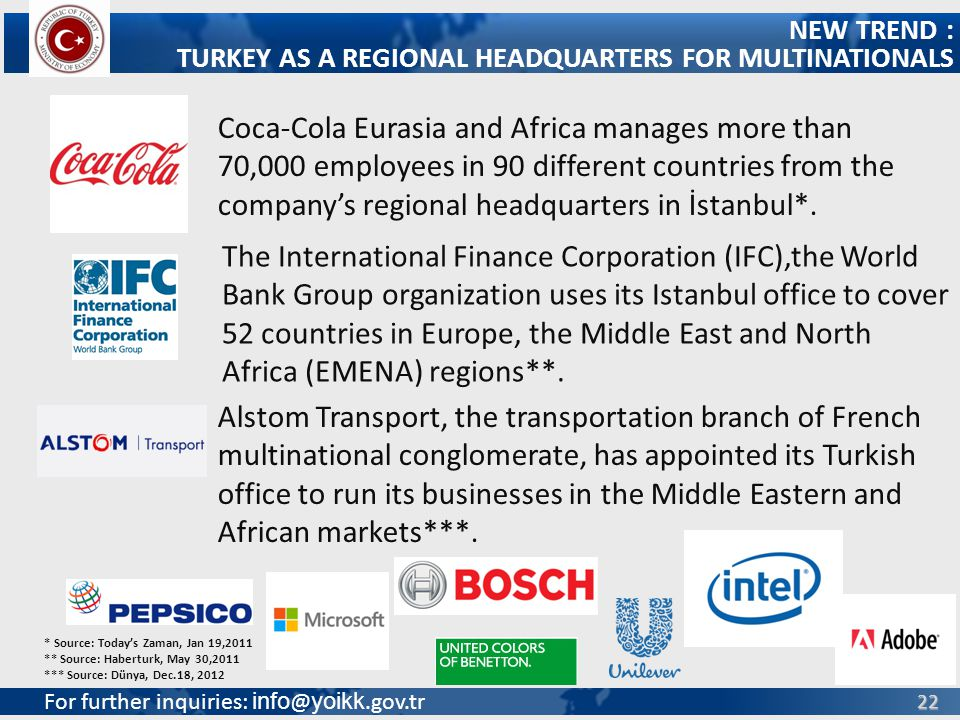 For further inquiries: info @ yoikk.gov.tr 22 NEW TREND : TURKEY AS A REGIONAL HEADQUARTERS FOR MULTINATIONALS Coca-Cola Eurasia and Africa manages more than 70,000 employees in 90 different countries from the companys regional headquarters in İstanbul*.