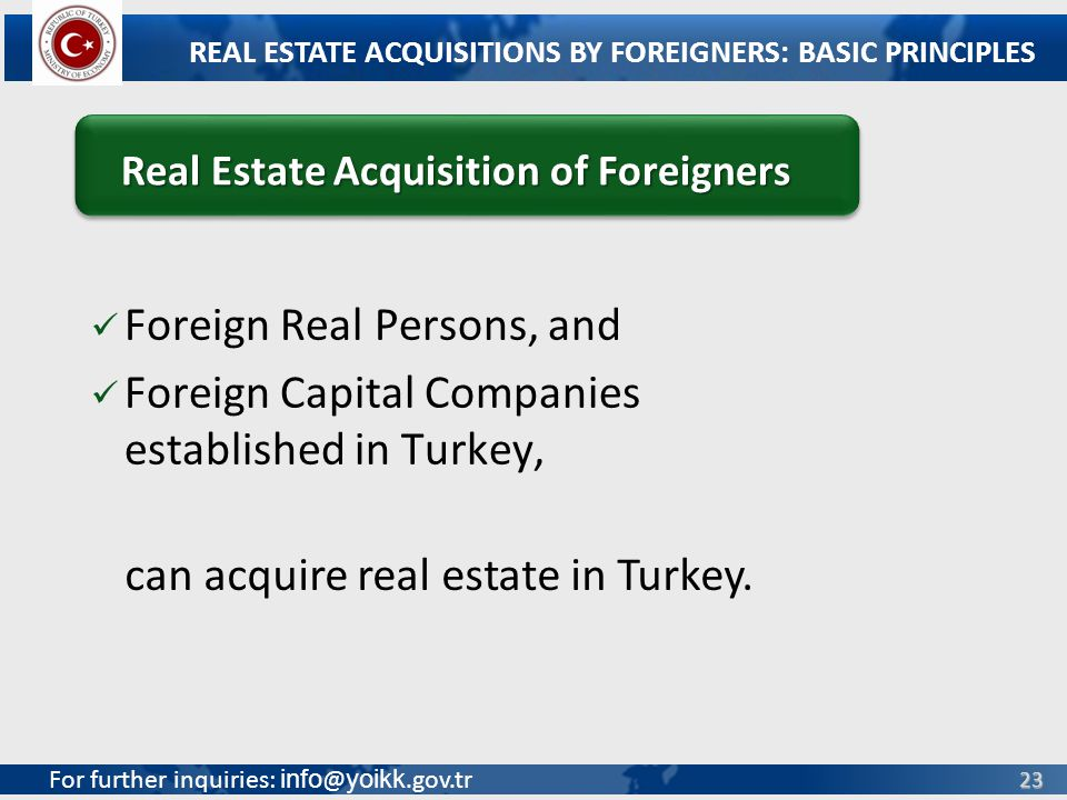 For further inquiries: info @ yoikk.gov.tr 23 Foreign Real Persons, and Foreign Capital Companies established in Turkey, REAL ESTATE ACQUISITIONS BY FOREIGNERS: BASIC PRINCIPLES Real Estate Acquisition of Foreigners Real Estate Acquisition of Foreigners can acquire real estate in Turkey.