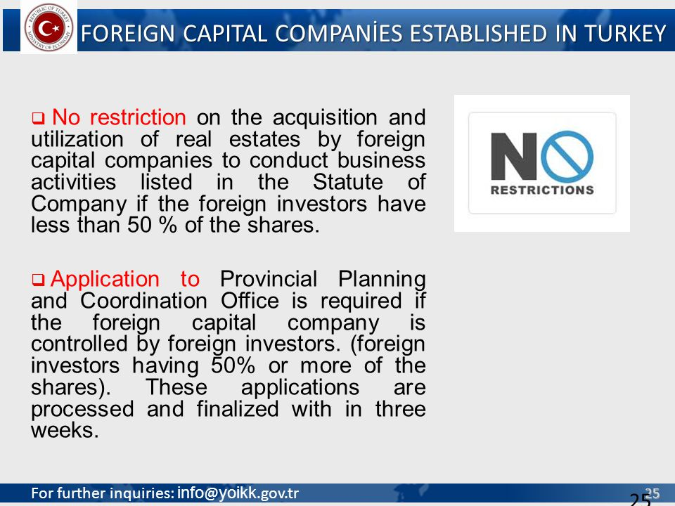 For further inquiries: info @ yoikk.gov.tr 25 25 No restriction on the acquisition and utilization of real estates by foreign capital companies to conduct business activities listed in the Statute of Company if the foreign investors have less than 50 % of the shares.