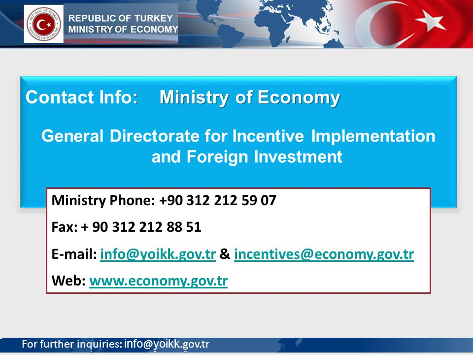 For further inquiries: info @ yoikk.gov.tr 30 : Ministry of Economy Contact Info: Ministry of Economy General Directorate for Incentive Implementation and Foreign Investment : Ministry of Economy Contact Info: Ministry of Economy General Directorate for Incentive Implementation and Foreign Investment Ministry Phone: +90 312 212 59 07 Fax: + 90 312 212 88 51 E-mail: info@yoikk.gov.tr & incentives@economy.gov.trinfo@yoikk.gov.trincentives@economy.gov.tr Web: www.economy.gov.trwww.economy.gov.tr