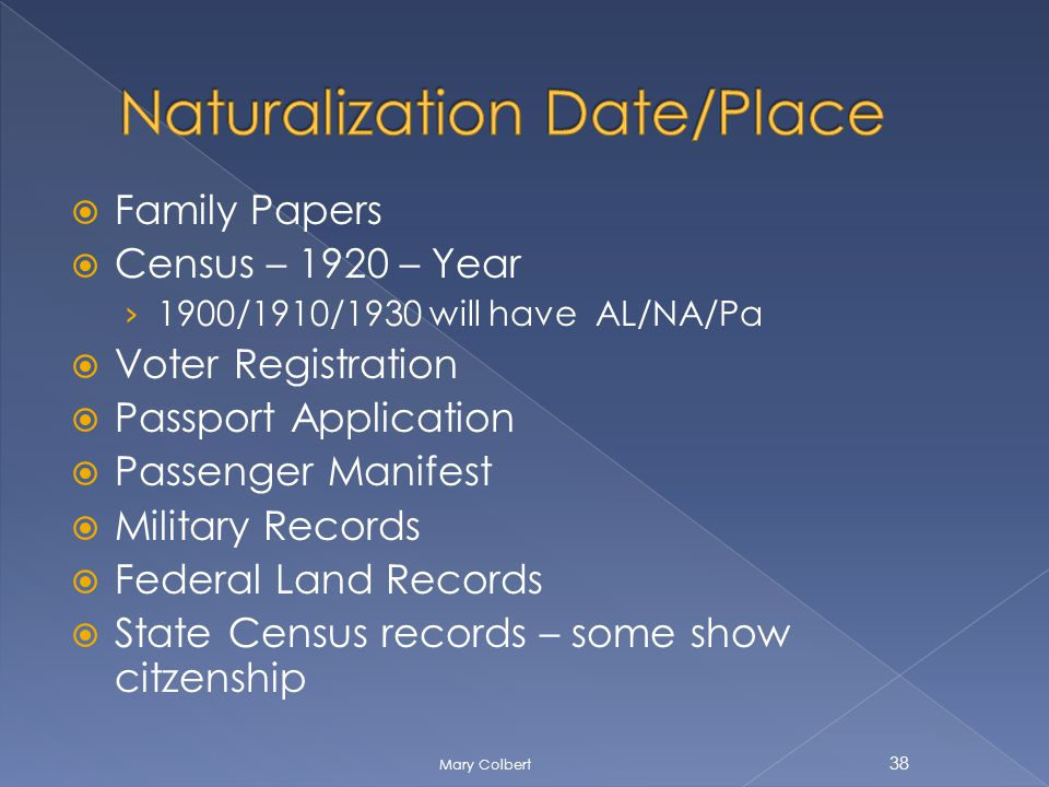 Family Papers Census – 1920 – Year 1900/1910/1930 will have AL/NA/Pa Voter Registration Passport Application Passenger Manifest Military Records Federal Land Records State Census records – some show citzenship 38 Mary Colbert