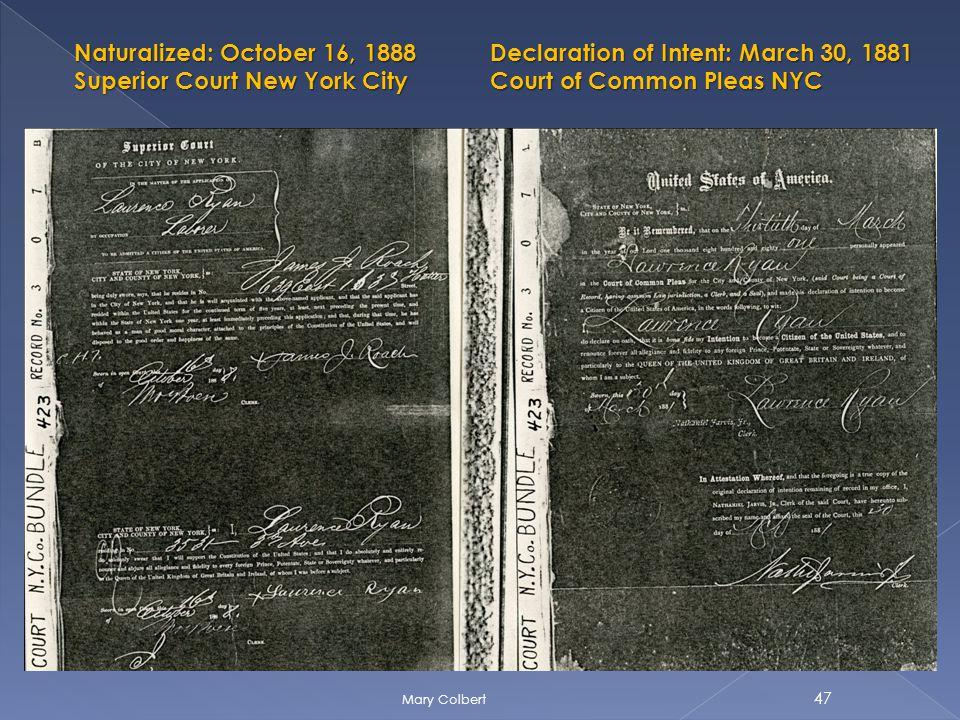 Declaration of Intent: March 30, 1881 Court of Common Pleas NYC Naturalized: October 16, 1888 Superior Court New York City 47 Mary Colbert