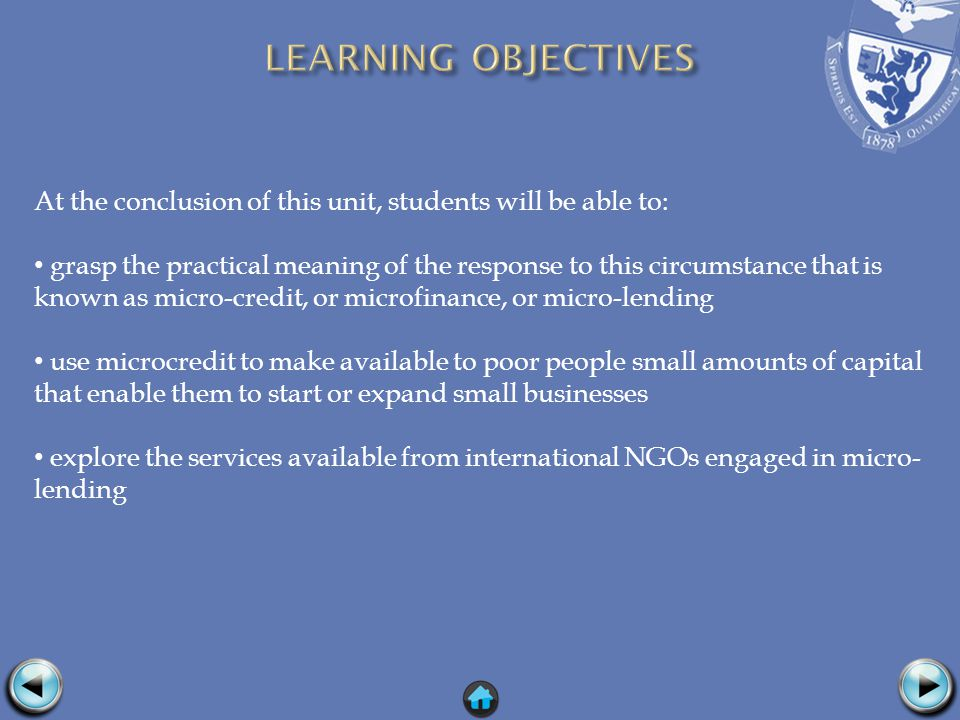 At the conclusion of this unit, students will be able to: grasp the practical meaning of the response to this circumstance that is known as micro-credit, or microfinance, or micro-lending use microcredit to make available to poor people small amounts of capital that enable them to start or expand small businesses explore the services available from international NGOs engaged in micro- lending