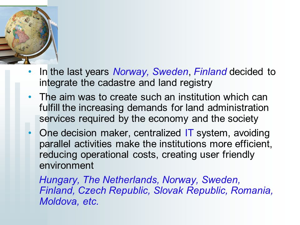 In the last years Norway, Sweden, Finland decided to integrate the cadastre and land registry The aim was to create such an institution which can fulf