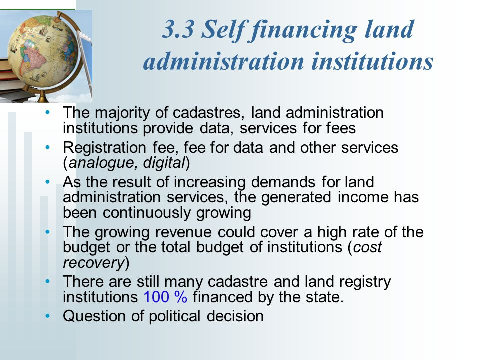3.3 Self financing land administration institutions The majority of cadastres, land administration institutions provide data, services for fees Registration fee, fee for data and other services (analogue, digital) As the result of increasing demands for land administration services, the generated income has been continuously growing The growing revenue could cover a high rate of the budget or the total budget of institutions (cost recovery) There are still many cadastre and land registry institutions 100 % financed by the state.
