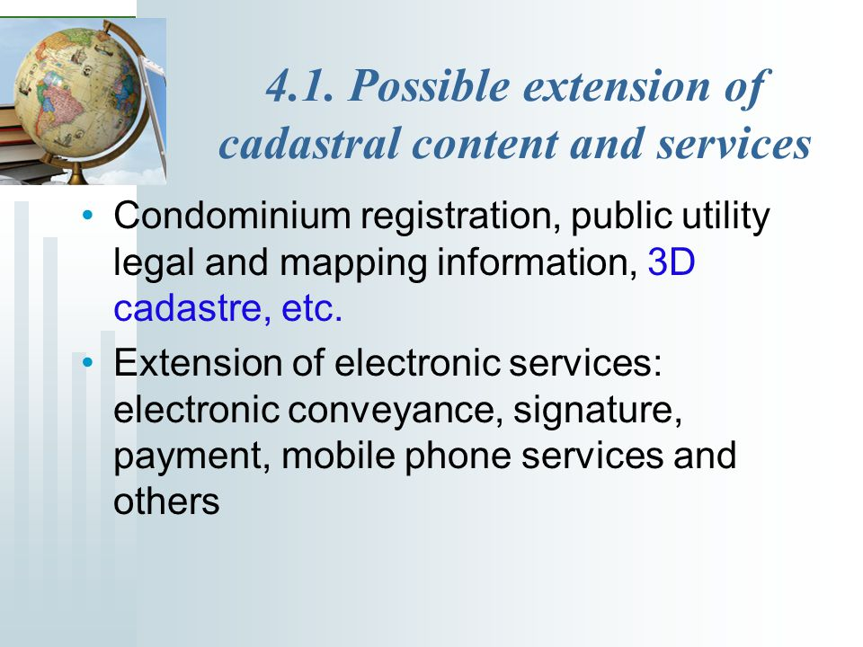 4.1. Possible extension of cadastral content and services Condominium registration, public utility legal and mapping information, 3D cadastre, etc. Ex