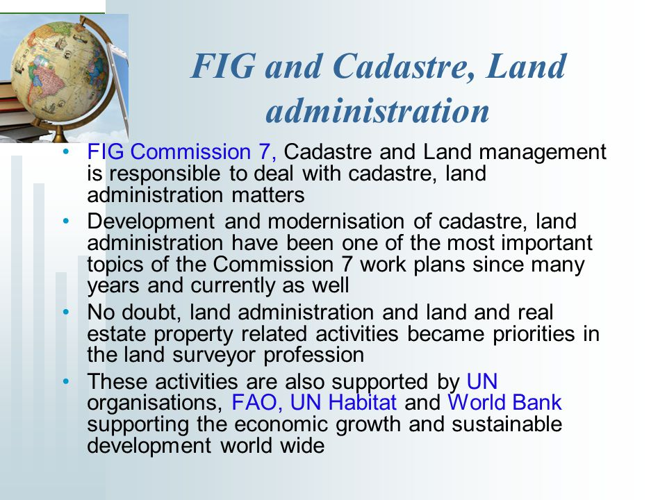 FIG and Cadastre, Land administration FIG Commission 7, Cadastre and Land management is responsible to deal with cadastre, land administration matters Development and modernisation of cadastre, land administration have been one of the most important topics of the Commission 7 work plans since many years and currently as well No doubt, land administration and land and real estate property related activities became priorities in the land surveyor profession These activities are also supported by UN organisations, FAO, UN Habitat and World Bank supporting the economic growth and sustainable development world wide