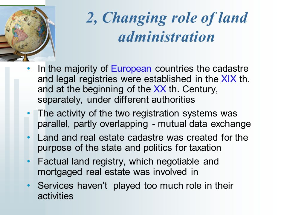 2, Changing role of land administration In the majority of European countries the cadastre and legal registries were established in the XIX th.