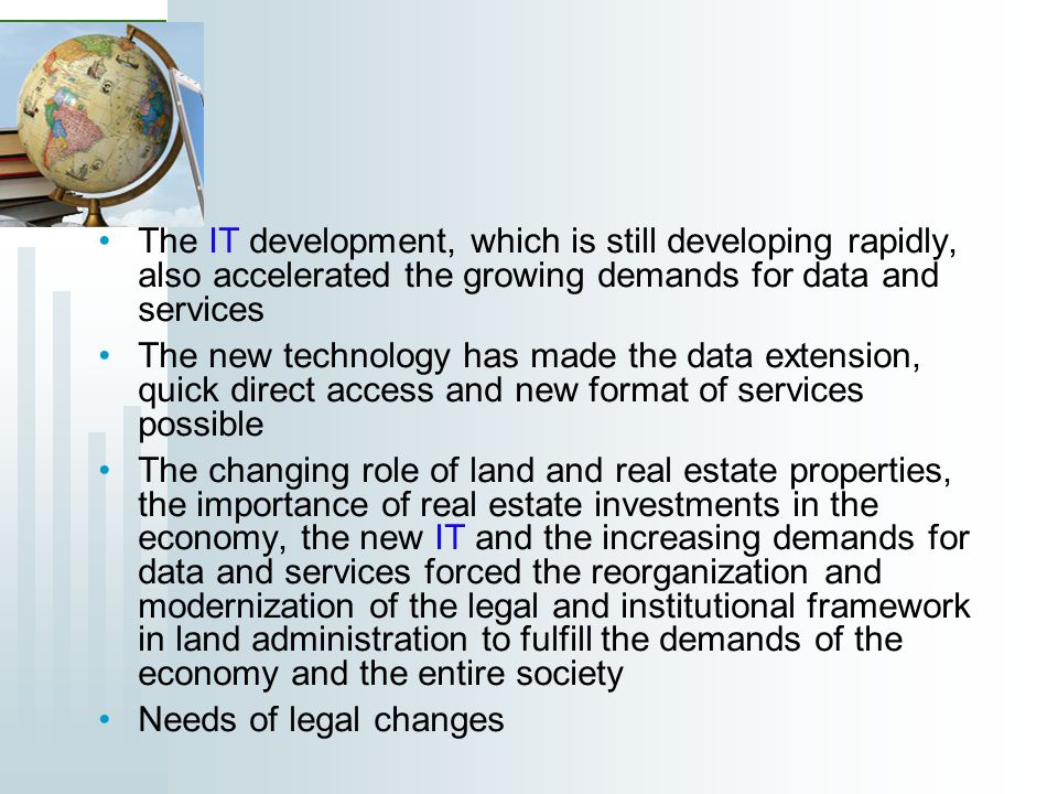 The IT development, which is still developing rapidly, also accelerated the growing demands for data and services The new technology has made the data extension, quick direct access and new format of services possible The changing role of land and real estate properties, the importance of real estate investments in the economy, the new IT and the increasing demands for data and services forced the reorganization and modernization of the legal and institutional framework in land administration to fulfill the demands of the economy and the entire society Needs of legal changes