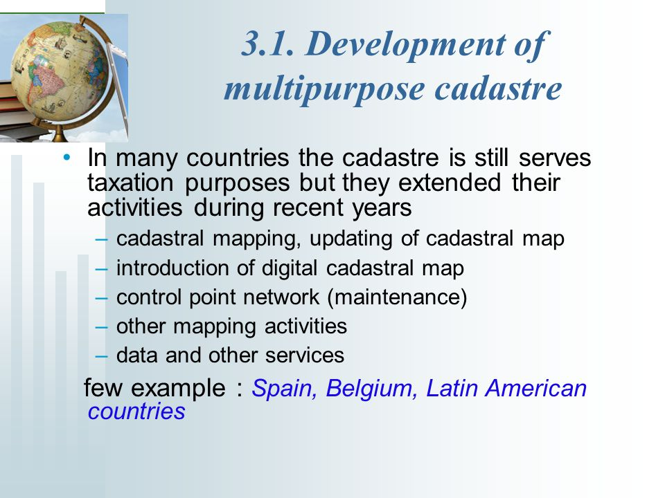 3.1. Development of multipurpose cadastre In many countries the cadastre is still serves taxation purposes but they extended their activities during r