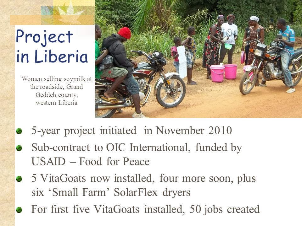Project in Liberia 5-year project initiated in November 2010 Sub-contract to OIC International, funded by USAID – Food for Peace 5 VitaGoats now insta