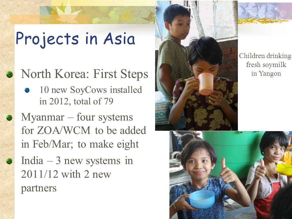 Projects in Asia North Korea: First Steps 10 new SoyCows installed in 2012, total of 79 Myanmar – four systems for ZOA/WCM to be added in Feb/Mar; to