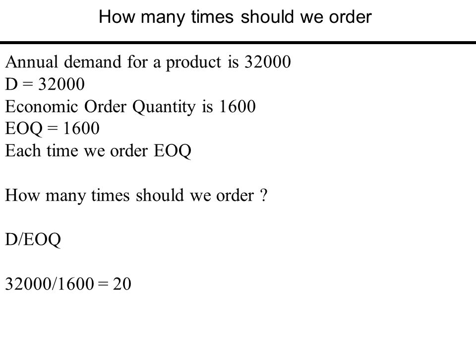 How many times should we order Annual demand for a product is 32000 D = 32000 Economic Order Quantity is 1600 EOQ = 1600 Each time we order EOQ How ma
