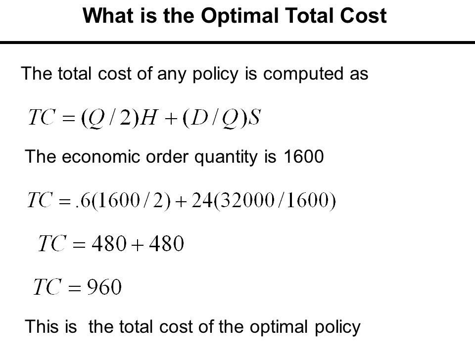 What is the Optimal Total Cost The economic order quantity is 1600 The total cost of any policy is computed as This is the total cost of the optimal p