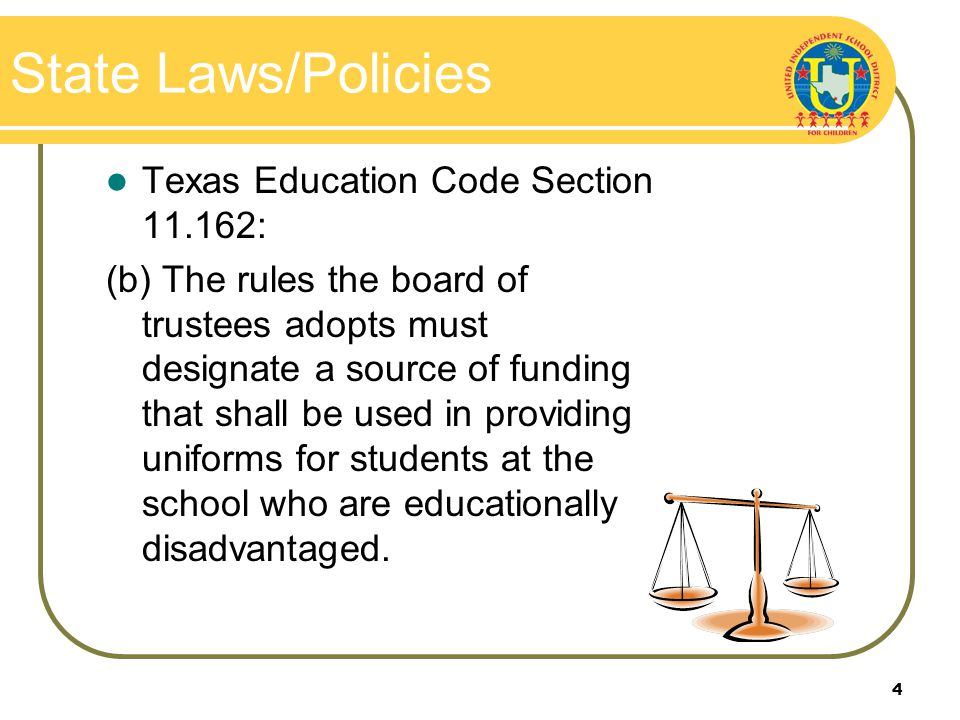 4 State Laws/Policies Texas Education Code Section 11.162: (b) The rules the board of trustees adopts must designate a source of funding that shall be used in providing uniforms for students at the school who are educationally disadvantaged.