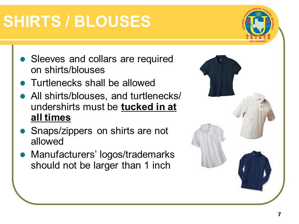 7 SHIRTS / BLOUSES Sleeves and collars are required on shirts/blouses Turtlenecks shall be allowed All shirts/blouses, and turtlenecks/ undershirts must be tucked in at all times Snaps/zippers on shirts are not allowed Manufacturers logos/trademarks should not be larger than 1 inch