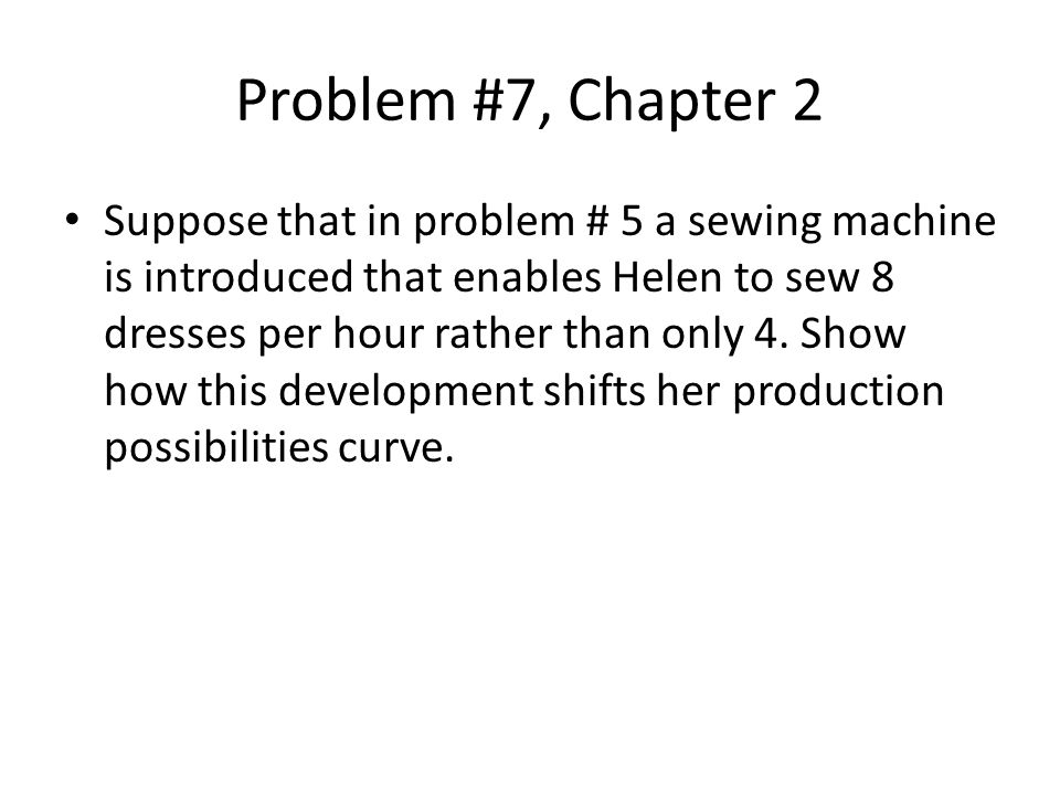 Problem #7, Chapter 2 Suppose that in problem # 5 a sewing machine is introduced that enables Helen to sew 8 dresses per hour rather than only 4.