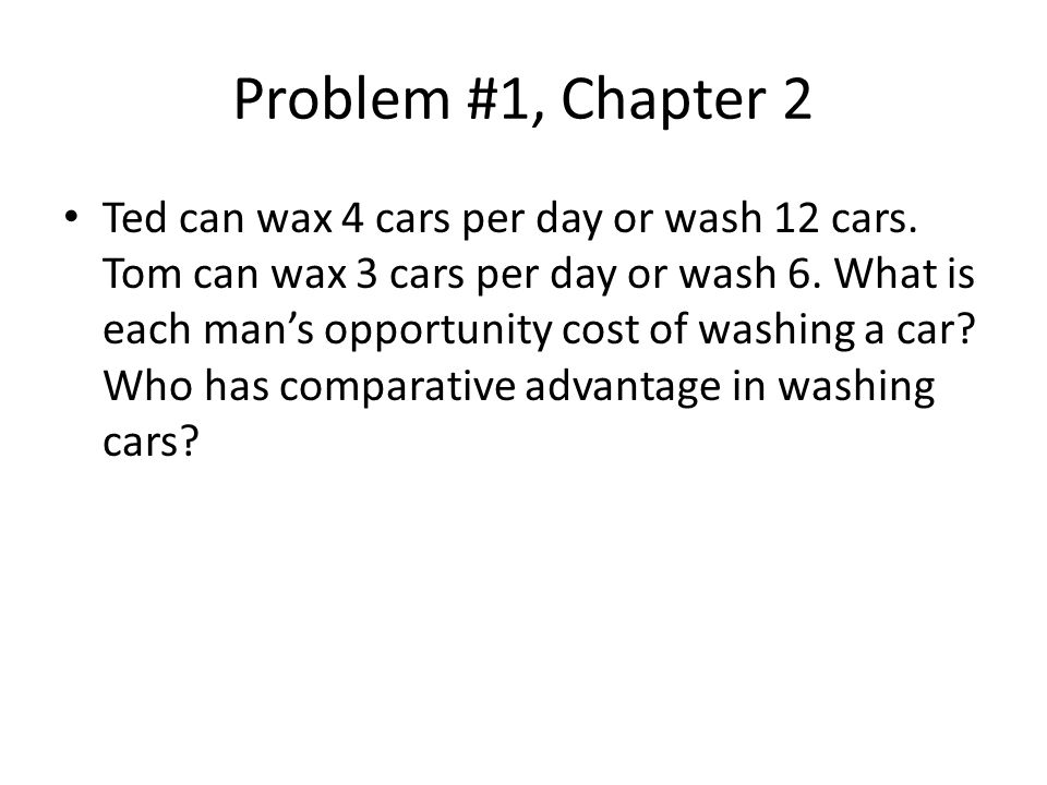 Problem #1, Chapter 2 Ted can wax 4 cars per day or wash 12 cars.