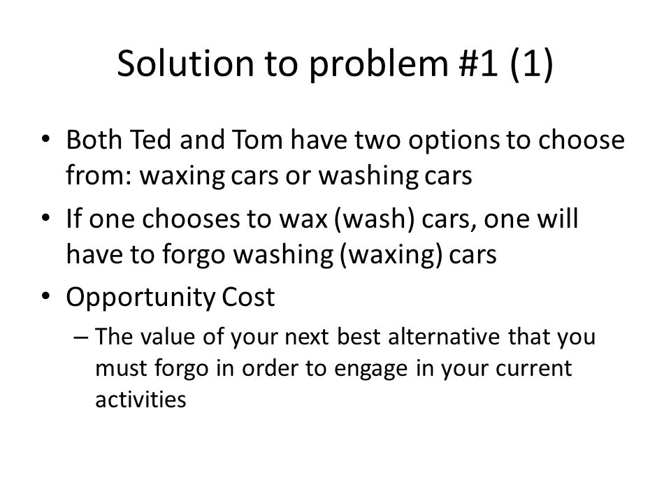 Solution to problem #1 (1) Both Ted and Tom have two options to choose from: waxing cars or washing cars If one chooses to wax (wash) cars, one will have to forgo washing (waxing) cars Opportunity Cost – The value of your next best alternative that you must forgo in order to engage in your current activities