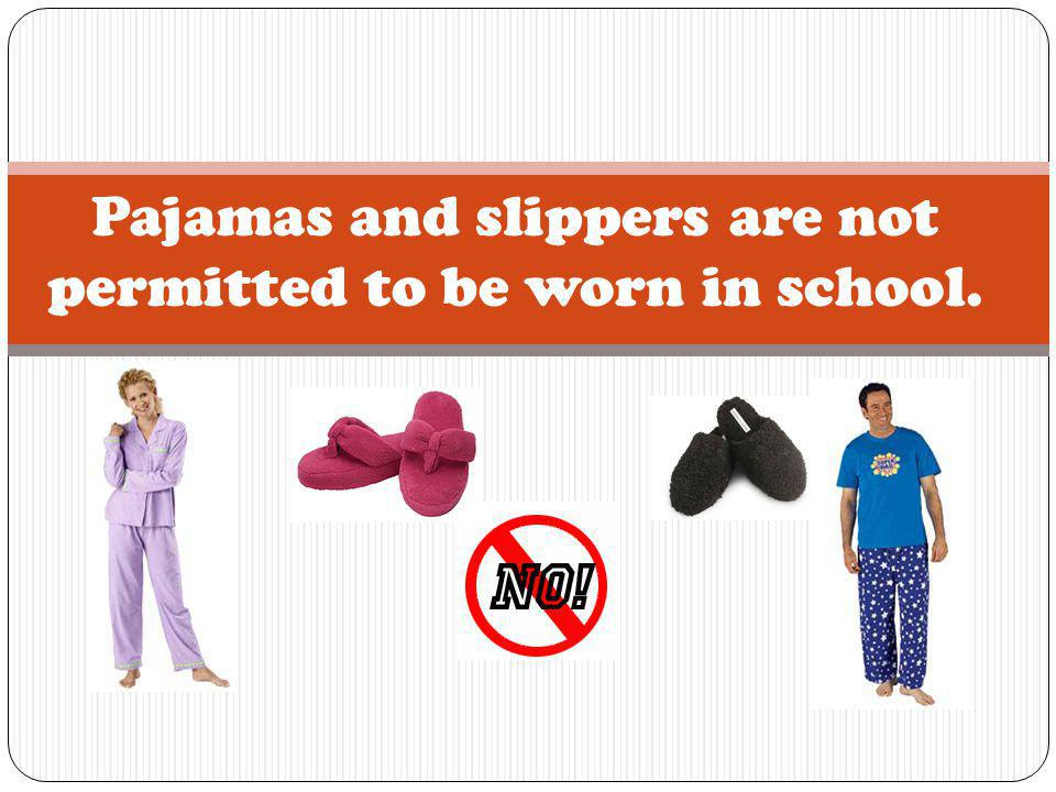Pajamas and slippers are not permitted to be worn in school.