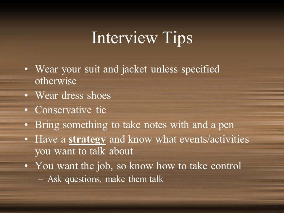 Interview Tips Wear your suit and jacket unless specified otherwise Wear dress shoes Conservative tie Bring something to take notes with and a pen Have a strategy and know what events/activities you want to talk about You want the job, so know how to take control –Ask questions, make them talk