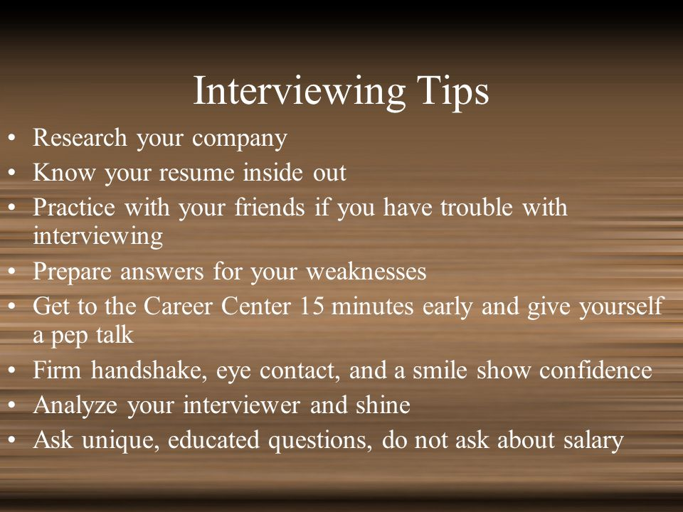 Interviewing Tips Research your company Know your resume inside out Practice with your friends if you have trouble with interviewing Prepare answers for your weaknesses Get to the Career Center 15 minutes early and give yourself a pep talk Firm handshake, eye contact, and a smile show confidence Analyze your interviewer and shine Ask unique, educated questions, do not ask about salary