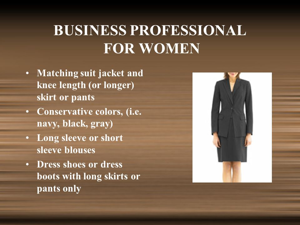 BUSINESS PROFESSIONAL FOR WOMEN Matching suit jacket and knee length (or longer) skirt or pants Conservative colors, (i.e.