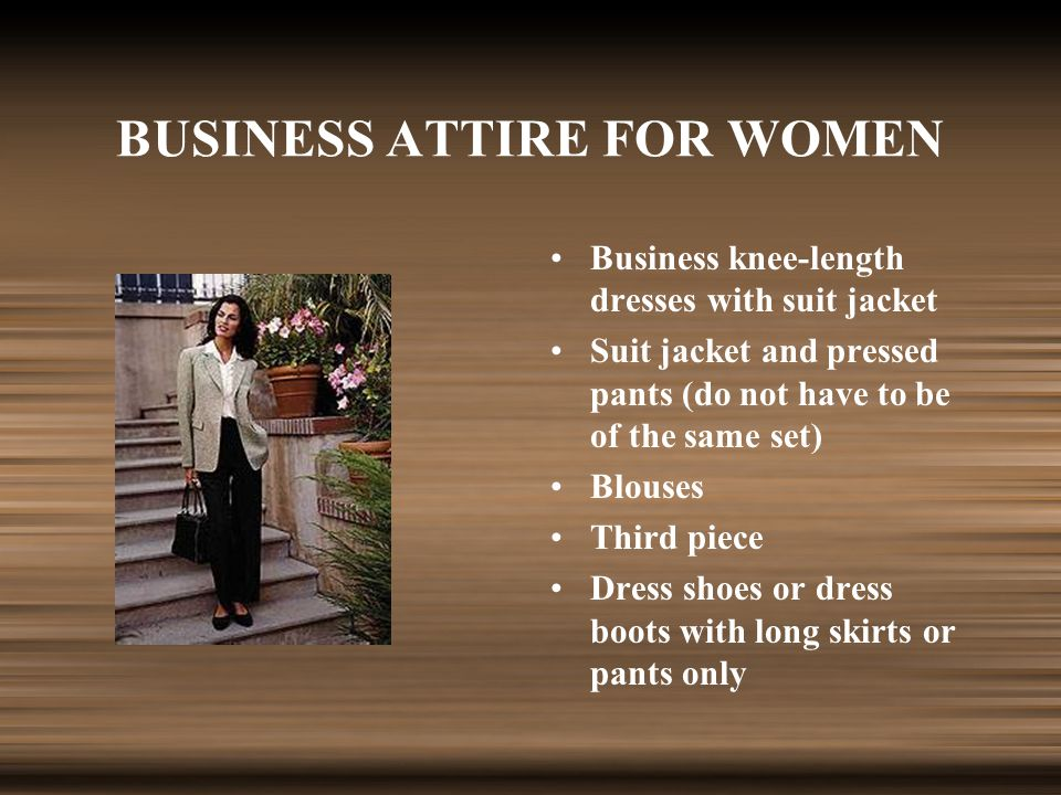BUSINESS ATTIRE FOR WOMEN Business knee-length dresses with suit jacket Suit jacket and pressed pants (do not have to be of the same set) Blouses Third piece Dress shoes or dress boots with long skirts or pants only
