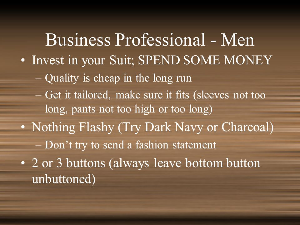 Business Professional - Men Invest in your Suit; SPEND SOME MONEY –Quality is cheap in the long run –Get it tailored, make sure it fits (sleeves not too long, pants not too high or too long) Nothing Flashy (Try Dark Navy or Charcoal) –Dont try to send a fashion statement 2 or 3 buttons (always leave bottom button unbuttoned)
