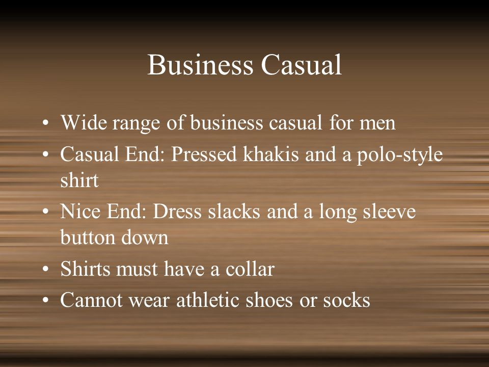 Business Casual Wide range of business casual for men Casual End: Pressed khakis and a polo-style shirt Nice End: Dress slacks and a long sleeve button down Shirts must have a collar Cannot wear athletic shoes or socks