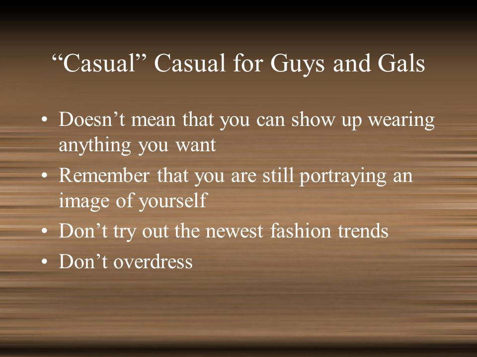 Casual Casual for Guys and Gals Doesnt mean that you can show up wearing anything you want Remember that you are still portraying an image of yourself Dont try out the newest fashion trends Dont overdress